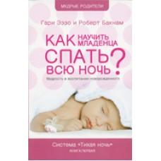 Как научить младенца спать всю ночь. Гари Эззо и Роберт Бакнам