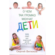 О чем так громко молчат дети. 101 совет для родителей детей от 0 до 8 лет Сергей Витюков